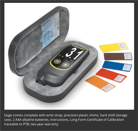 Gage comes complete with wrist strap, precision plastic shims, hard shell storage case, 2 AAA alkaline batteries, instructions, Long Form Certificate of Calibration traceable to PTB, two year warranty